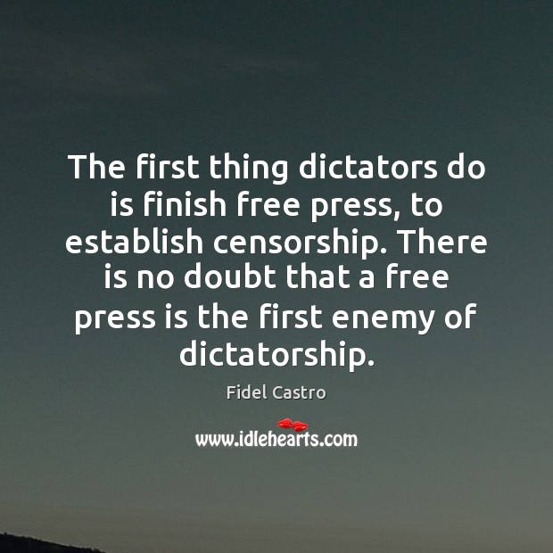 The first thing dictators do is finish free press, to establish censorship. Fidel Castro Picture Quote