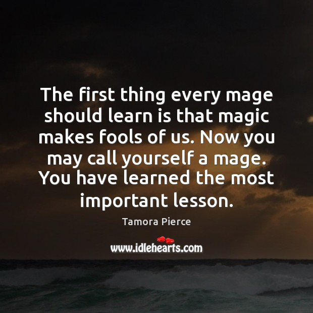 The first thing every mage should learn is that magic makes fools Tamora Pierce Picture Quote