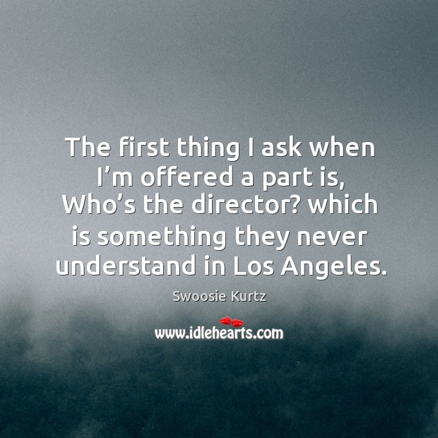 The first thing I ask when I'm offered a part is, who's the director? Image