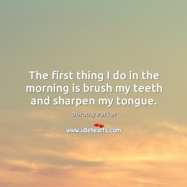 The first thing I do in the morning is brush my teeth and sharpen my tongue. Image