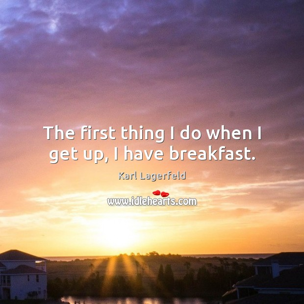 Image, The first thing I do when I get up, I have breakfast.