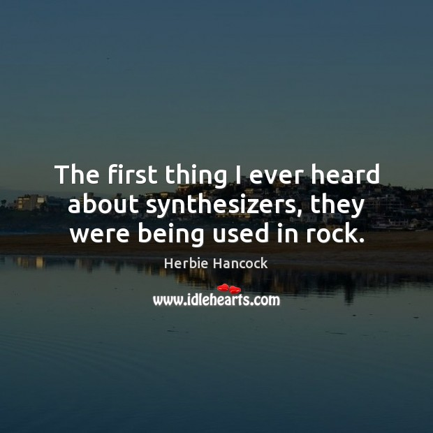 Image, The first thing I ever heard about synthesizers, they were being used in rock.