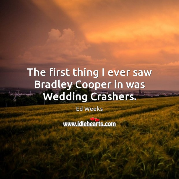 The first thing I ever saw Bradley Cooper in was Wedding Crashers. Image