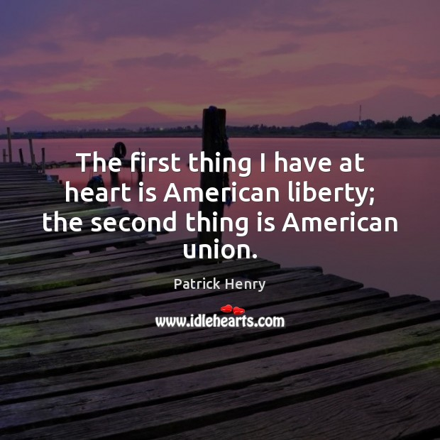 Image, The first thing I have at heart is American liberty; the second thing is American union.