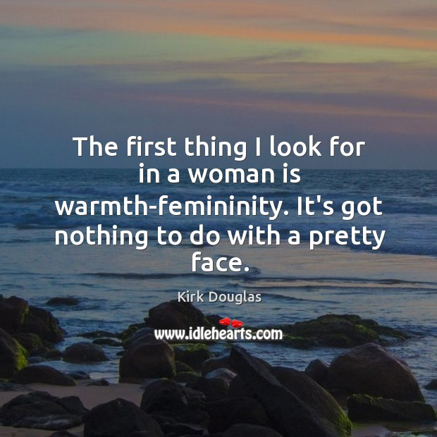 The first thing I look for in a woman is warmth-femininity. It's Kirk Douglas Picture Quote
