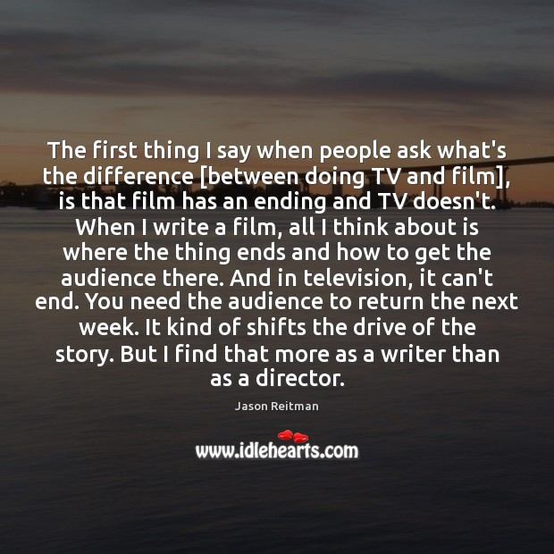 The first thing I say when people ask what's the difference [between Jason Reitman Picture Quote