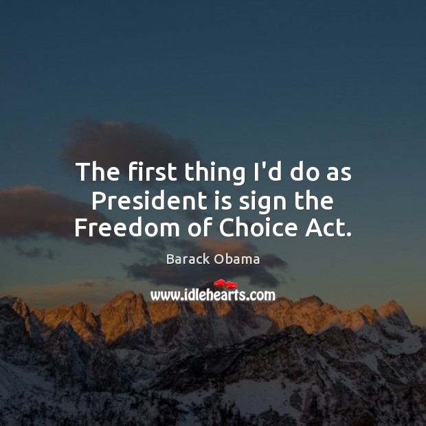 Image, The first thing I'd do as President is sign the Freedom of Choice Act.