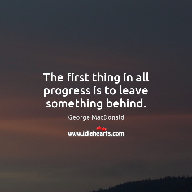 The first thing in all progress is to leave something behind. George MacDonald Picture Quote