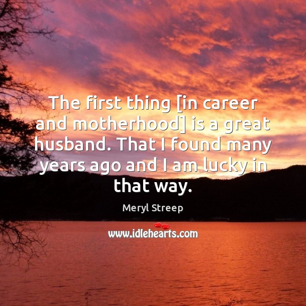 The first thing [in career and motherhood] is a great husband. That Meryl Streep Picture Quote