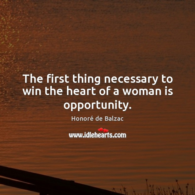 The first thing necessary to win the heart of a woman is opportunity. Image