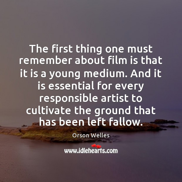 The first thing one must remember about film is that it is Orson Welles Picture Quote