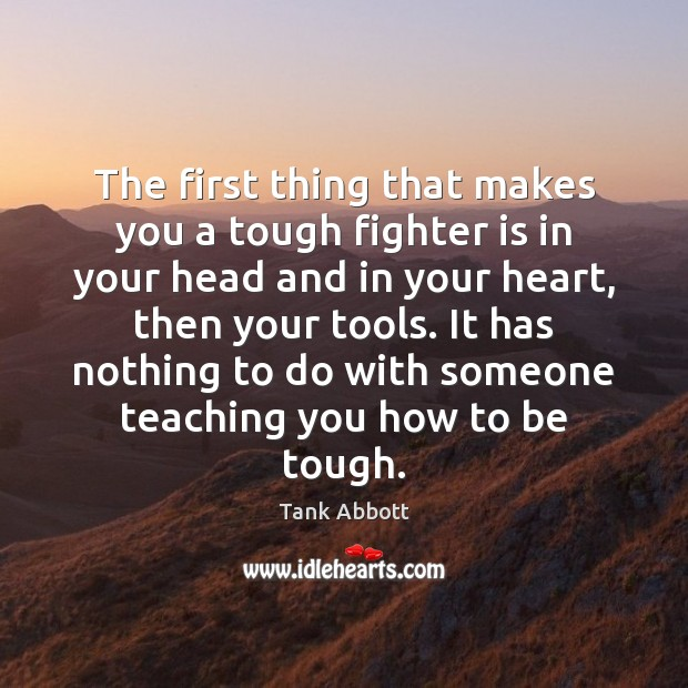 Image, The first thing that makes you a tough fighter is in your