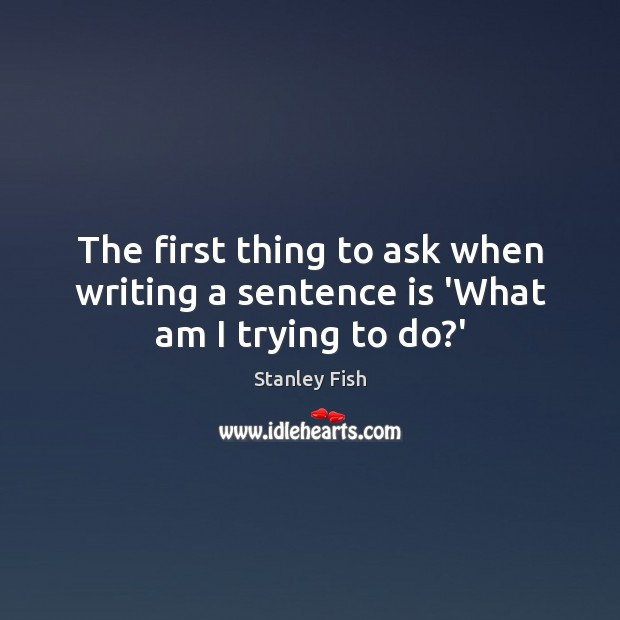 The first thing to ask when writing a sentence is 'What am I trying to do?' Stanley Fish Picture Quote