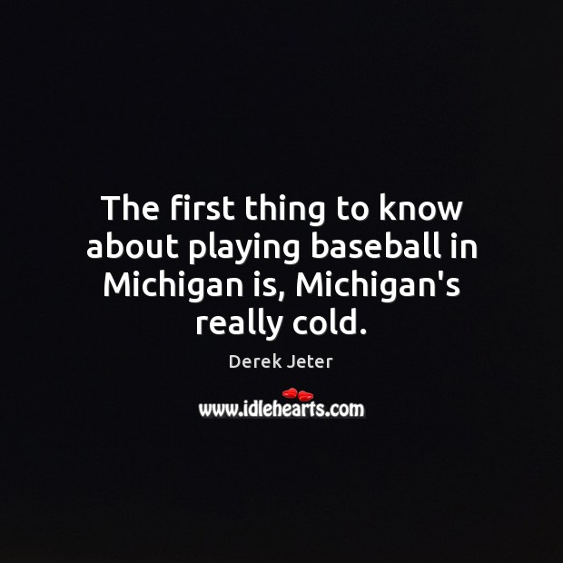The first thing to know about playing baseball in Michigan is, Michigan's really cold. Derek Jeter Picture Quote
