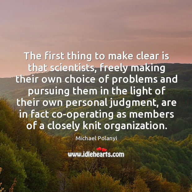 The first thing to make clear is that scientists, freely making their own choice of problems and Michael Polanyi Picture Quote