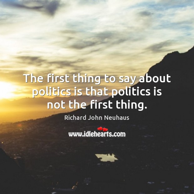 The first thing to say about politics is that politics is not the first thing. Image