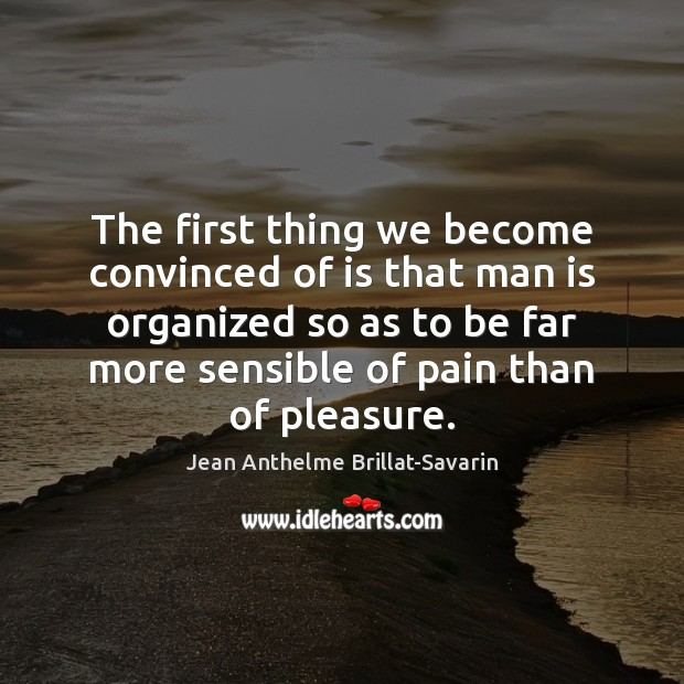 The first thing we become convinced of is that man is organized Jean Anthelme Brillat-Savarin Picture Quote