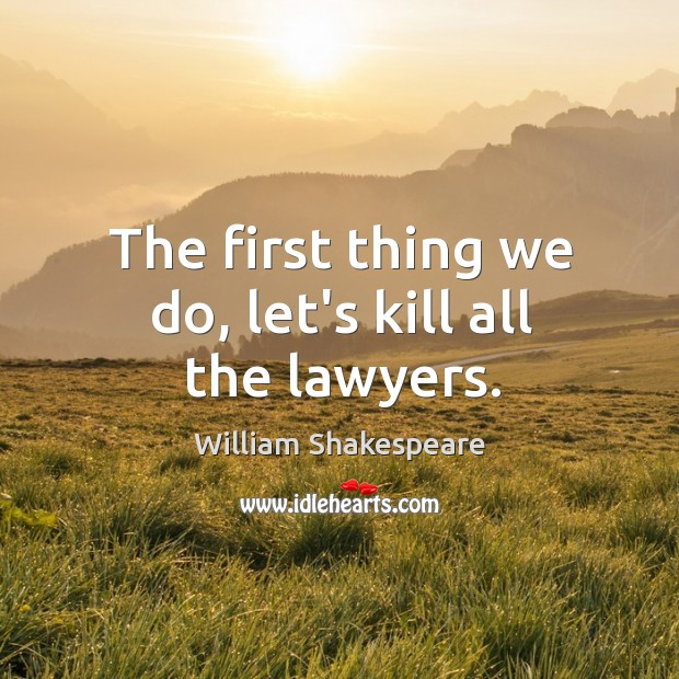 The first thing we do, let's kill all the lawyers. Image