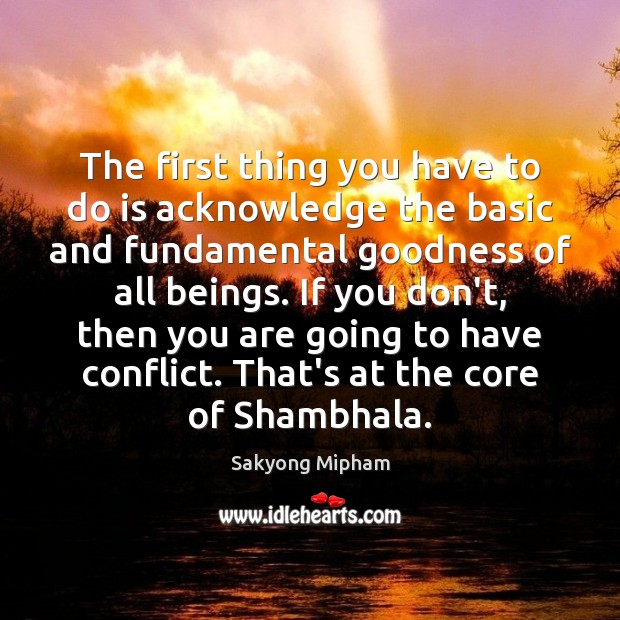 The first thing you have to do is acknowledge the basic and Sakyong Mipham Picture Quote