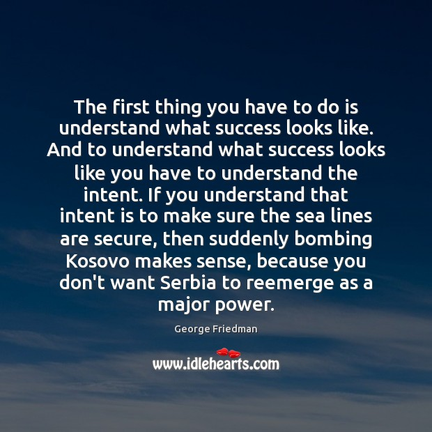 The first thing you have to do is understand what success looks George Friedman Picture Quote