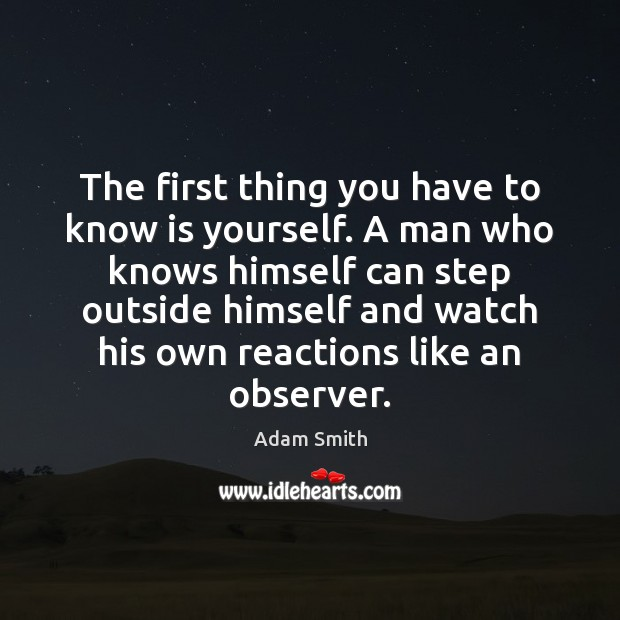 The first thing you have to know is yourself. A man who Adam Smith Picture Quote