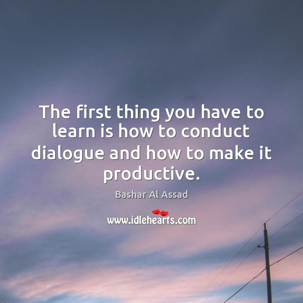 The first thing you have to learn is how to conduct dialogue Bashar Al Assad Picture Quote