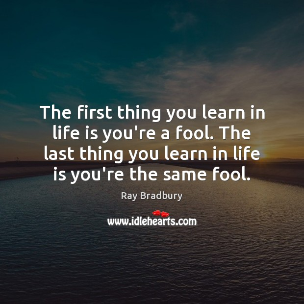 The first thing you learn in life is you're a fool. The Ray Bradbury Picture Quote