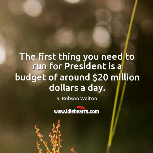 The first thing you need to run for president is a budget of around $20 million dollars a day. Image