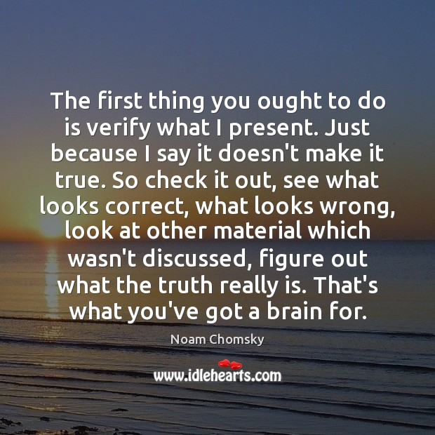 The first thing you ought to do is verify what I present. Noam Chomsky Picture Quote