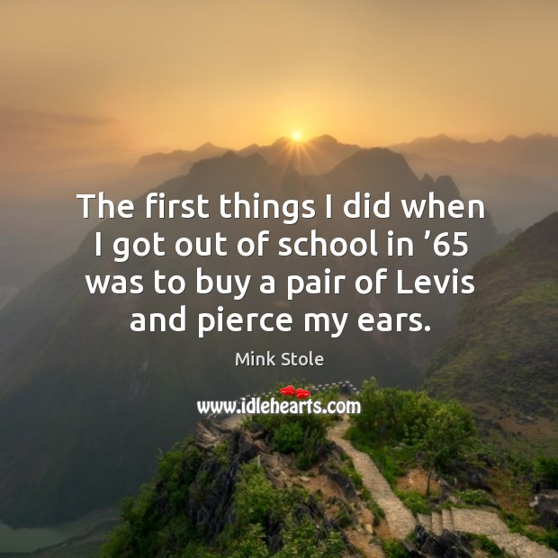 The first things I did when I got out of school in '65 was to buy a pair of levis and pierce my ears. Image