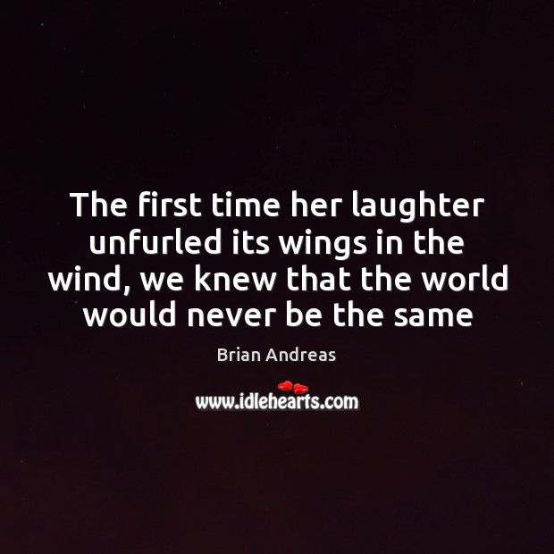 The first time her laughter unfurled its wings in the wind, we Brian Andreas Picture Quote
