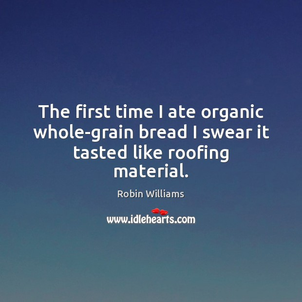 The first time I ate organic whole-grain bread I swear it tasted like roofing material. Robin Williams Picture Quote