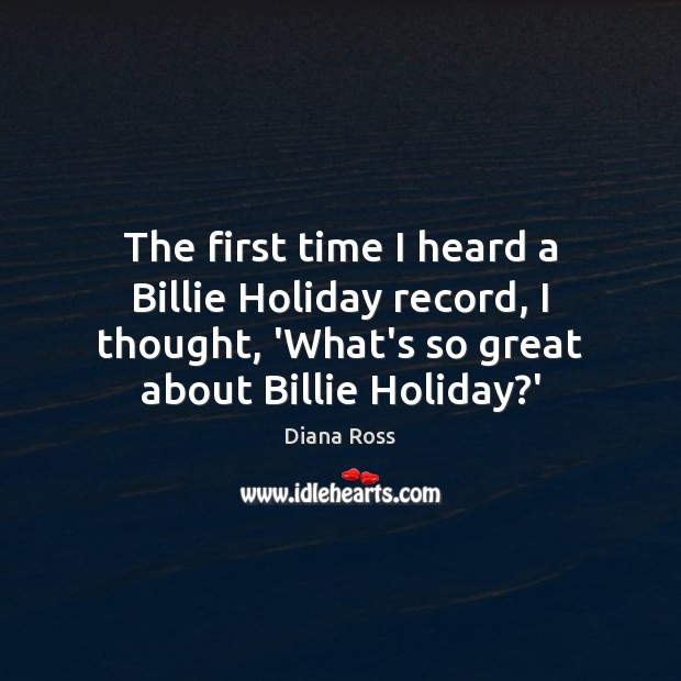 The first time I heard a Billie Holiday record, I thought, 'What's Diana Ross Picture Quote