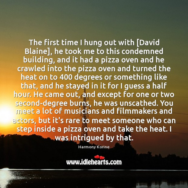 The first time I hung out with [David Blaine], he took me Harmony Korine Picture Quote