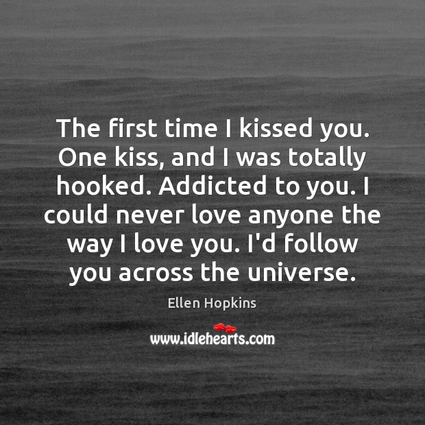 The first time I kissed you. One kiss, and I was totally Ellen Hopkins Picture Quote