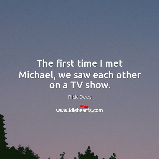 The first time I met michael, we saw each other on a tv show. Image