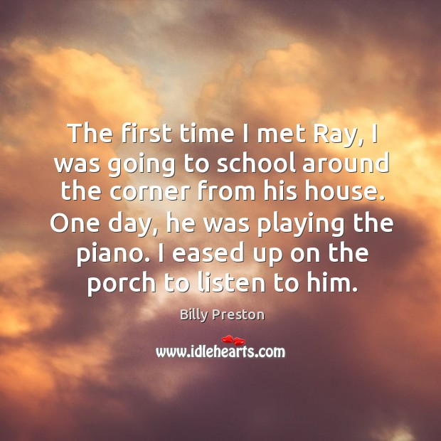 Image, The first time I met ray, I was going to school around the corner from his house. One day, he was playing the piano.