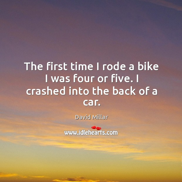 The first time I rode a bike I was four or five. I crashed into the back of a car. David Millar Picture Quote