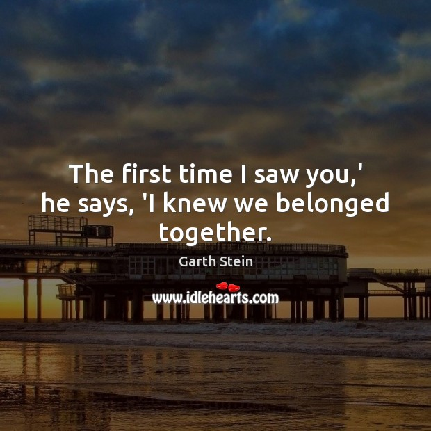 The first time I saw you,' he says, 'I knew we belonged together. Garth Stein Picture Quote