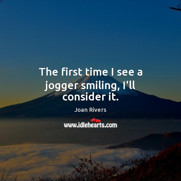 The first time I see a jogger smiling, I'll consider it. Joan Rivers Picture Quote