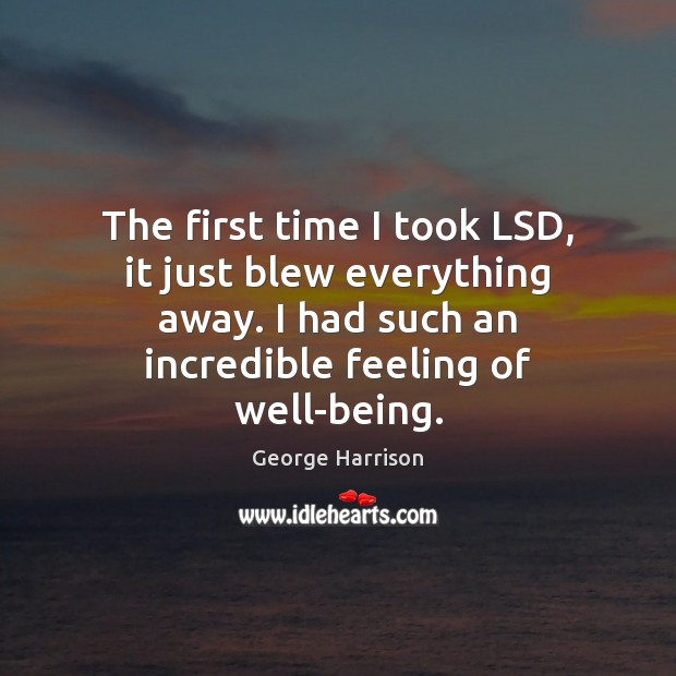The first time I took LSD, it just blew everything away. I George Harrison Picture Quote