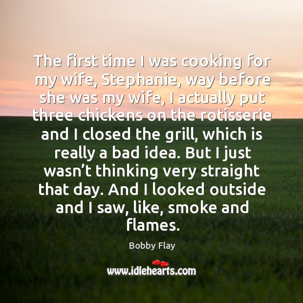 The first time I was cooking for my wife, stephanie, way before she was my wife Bobby Flay Picture Quote