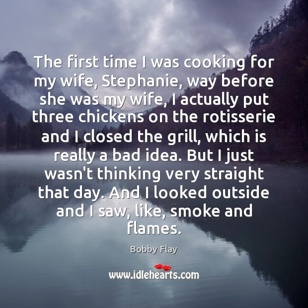 The first time I was cooking for my wife, Stephanie, way before Bobby Flay Picture Quote