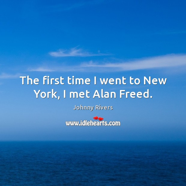 The first time I went to new york, I met alan freed. Johnny Rivers Picture Quote