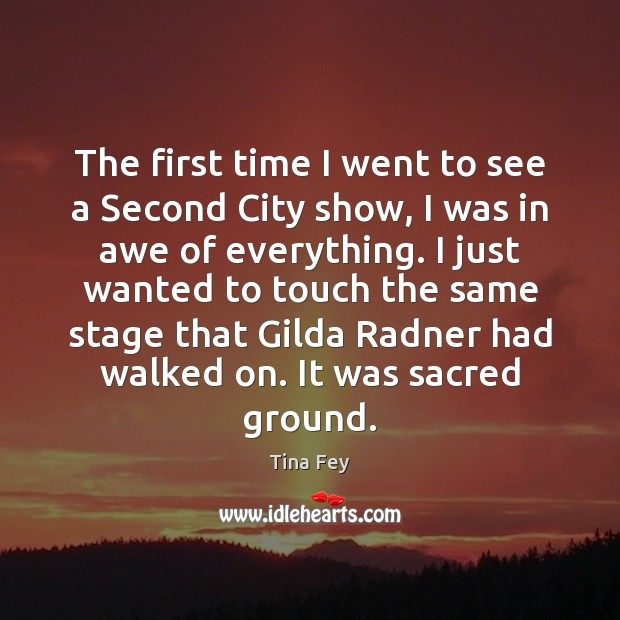 The first time I went to see a Second City show, I Tina Fey Picture Quote