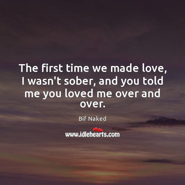 Image, The first time we made love, I wasn't sober, and you told me you loved me over and over.