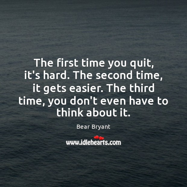 The first time you quit, it's hard. The second time, it gets Bear Bryant Picture Quote