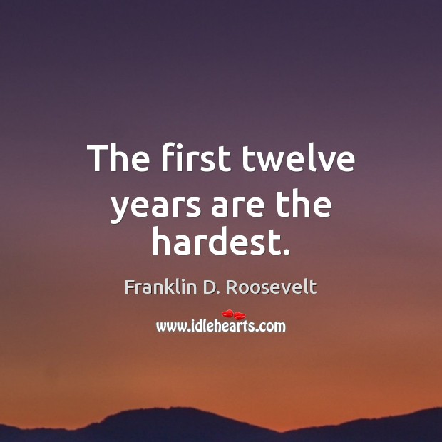 The first twelve years are the hardest. Franklin D. Roosevelt Picture Quote