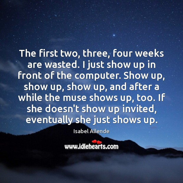 The first two, three, four weeks are wasted. I just show up Isabel Allende Picture Quote