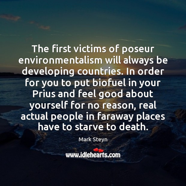 The first victims of poseur environmentalism will always be developing countries. In Mark Steyn Picture Quote